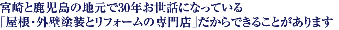 宮崎と鹿児島の地元で30年お世話になっている「屋根・外壁塗装とリフォームの専門店」だからできることがあります。